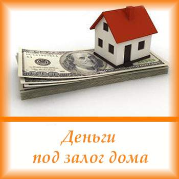 Как получить деньги под залог дома?