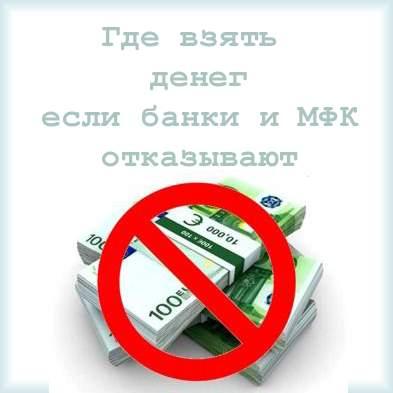 Где взять денег если все банки и микрозаймы отказывают в выдаче заема?